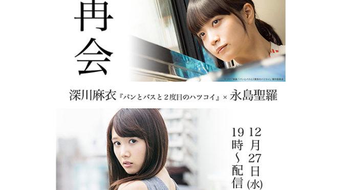 LINE LIVE【再会】深川麻衣『パンとバスと2度目のハツコイ』×永島聖羅 決定!