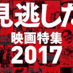 映画好きには有り難い!『見逃した映画特集 2017』アップリンク渋谷にて