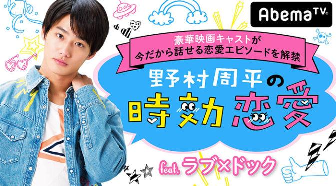 「野村周平の時効恋愛feat.ラブ×ドック」をAbemaTVにて5月3日(木)放送!!