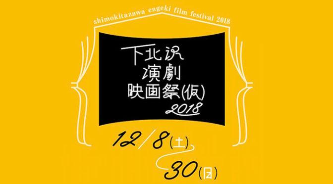 本日より「下北沢演劇映画祭2018(仮)」開幕!山内ケンジ、ロロ、松居大悟、範宙遊泳ほか公演&映画上映