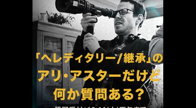 トラウマ物のホラー『へレディタリー/継承』アリ・アスター監督とのQ&Aに参加してみては?